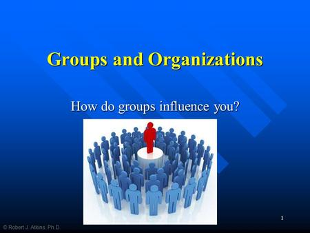 Groups and Organizations How do groups influence you? © Robert J. Atkins, Ph.D. 1.