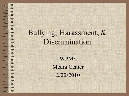 Bullying, Harassment, & Discrimination WPMS Media Center 2/22/2010.