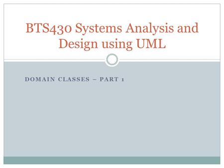 DOMAIN CLASSES – PART 1 BTS430 Systems Analysis and Design using UML.