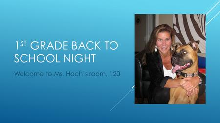 1 ST GRADE BACK TO SCHOOL NIGHT Welcome to Ms. Hach's room, 120.