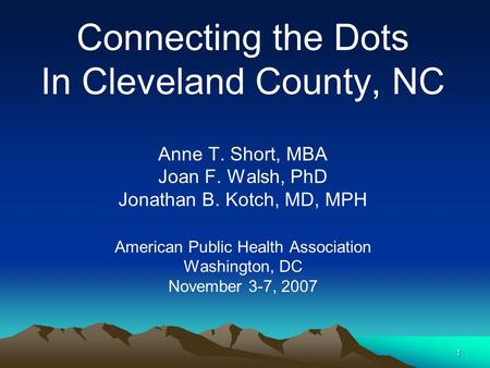 1 Connecting the Dots In Cleveland County, NC Anne T. Short, MBA Joan F. Walsh, PhD Jonathan B. Kotch, MD, MPH American Public Health Association Washington,