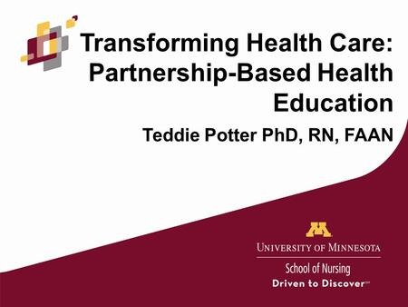 Transforming Health Care: Partnership-Based Health Education Teddie Potter PhD, RN, FAAN.