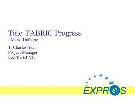 Title FABRIC Progress - Mark, Huib etc. T. Charles Yun Project Manager EXPReS/JIVE.
