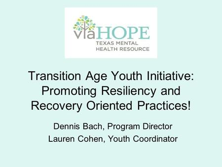 Transition Age Youth Initiative: Promoting Resiliency and Recovery Oriented Practices! Dennis Bach, Program Director Lauren Cohen, Youth Coordinator.