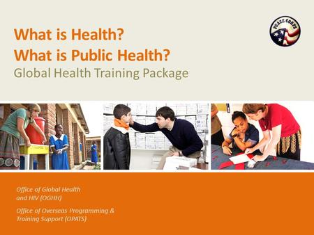 Office of Global Health and HIV (OGHH) Office of Overseas Programming & Training Support (OPATS) What is Health? What is Public Health? Global Health Training.