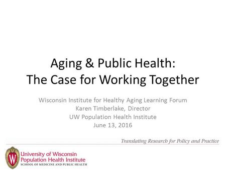 Aging & Public Health: The Case for Working Together Wisconsin Institute for Healthy Aging Learning Forum Karen Timberlake, Director UW Population Health.