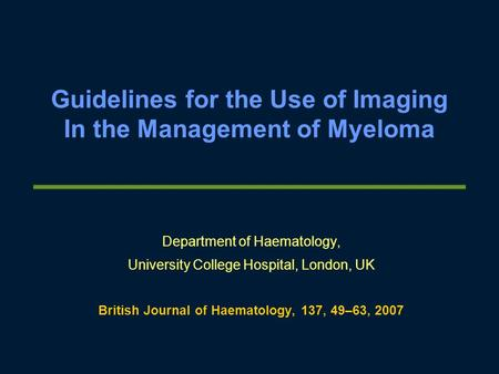 Guidelines for the Use of Imaging In the Management of Myeloma Department of Haematology, University College Hospital, London, UK British Journal of Haematology,