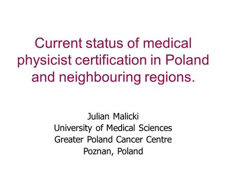 Current status of medical physicist certification in Poland and neighbouring regions. Julian Malicki University of Medical Sciences Greater Poland Cancer.