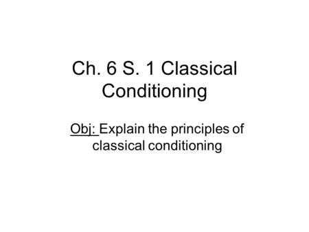 Ch. 6 S. 1 Classical Conditioning Obj: Explain the principles of classical conditioning.
