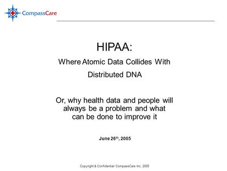 Copyright & Confidential- CompassCare Inc. 2005 HIPAA: Where Atomic Data Collides With Distributed <strong>DNA</strong> Or, why health data and people will always be a.