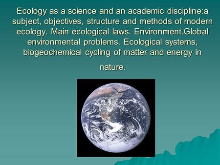 Ecology as a science and an academic discipline:a subject, objectives, structure and methods of modern ecology. Main ecological laws. Environment.Global.