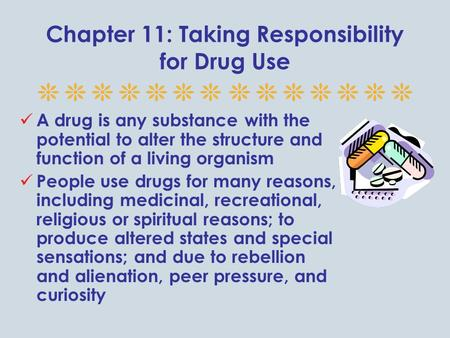Chapter 11: Taking Responsibility for Drug Use A drug is any substance with the potential to alter the structure and function of a living organism People.