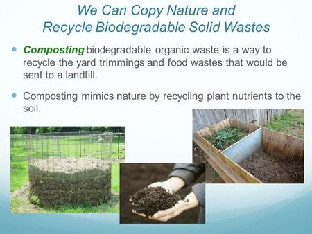 Composting biodegradable organic waste is a way to recycle the yard trimmings and food wastes that would be sent to a landfill. Composting mimics nature.