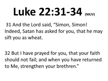 "Luke 22:31-34 (NKJV) 31 And the Lord said, ""Simon, Simon! Indeed, Satan has asked for you, that he may sift you as wheat. 32 But I have prayed for you,"