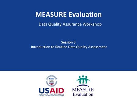 MEASURE Evaluation Data Quality Assurance Workshop Session 3 Introduction to Routine Data Quality Assessment.