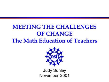 MEETING THE CHALLENGES OF CHANGE The Math Education of Teachers Judy Sunley November 2001.