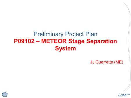EDGE™ Preliminary Project Plan P09102 – METEOR Stage Separation System JJ Guerrette (ME)