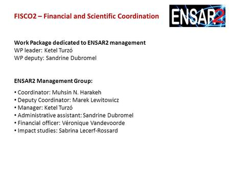 FISCO2 – Financial and Scientific Coordination Work Package dedicated to ENSAR2 management WP leader: Ketel Turzó WP deputy: Sandrine Dubromel ENSAR2 Management.