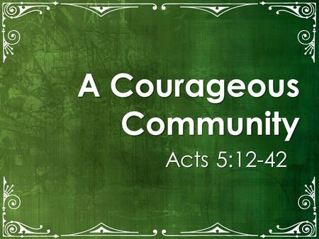 A Courageous Community Acts 5:12-42. LiveBold.LivePermanent.