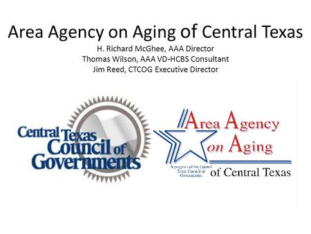 Area Agency on Aging of Central Texas H. Richard McGhee, AAA Director Thomas Wilson, AAA VD-HCBS Consultant Jim Reed, CTCOG Executive Director.