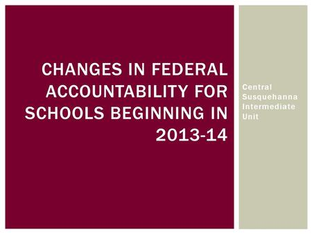 CHANGES IN FEDERAL ACCOUNTABILITY FOR SCHOOLS BEGINNING IN 2013-14 Central Susquehanna Intermediate Unit.