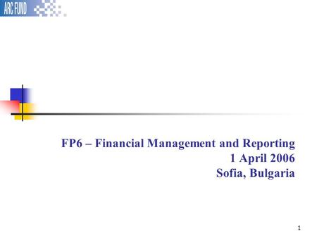 1 FP6 – Financial Management and Reporting 1 April 2006 Sofia, Bulgaria.