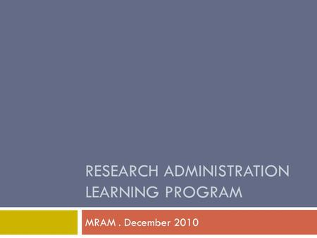 RESEARCH ADMINISTRATION LEARNING PROGRAM MRAM. December 2010.