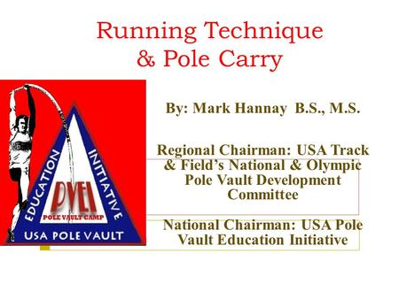 Running Technique & Pole Carry By: Mark Hannay B.S., M.S. Regional Chairman: USA Track & Field's National & Olympic Pole Vault Development Committee National.