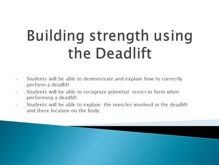 Students will be able to demonstrate and explain how to correctly perform a deadlift Students will be able to recognize potential errors in form when performing.