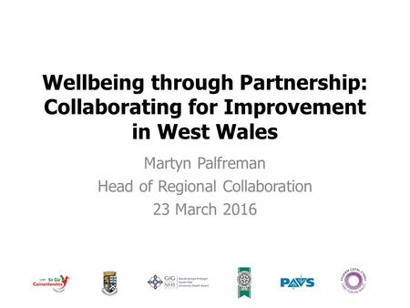 Wellbeing through Partnership: Collaborating for Improvement in West Wales Martyn Palfreman Head of Regional Collaboration 23 March 2016.
