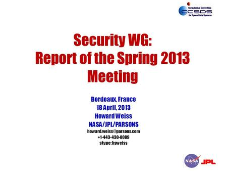 Security WG: Report of the Spring 2013 Meeting Bordeaux, France 18 April, 2013 Howard Weiss NASA/JPL/PARSONS +1-443-430-8089 skype: