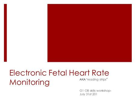 "Electronic Fetal Heart Rate Monitoring AKA "" reading strips "" G1 OB skills workshop- July 31st 201."