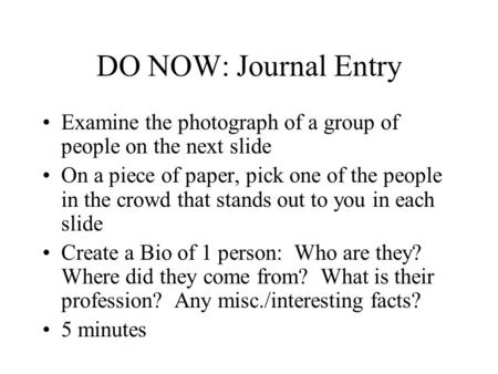 DO NOW: Journal Entry Examine the photograph of a group of people on the next slide On a piece of paper, pick one of the people in the crowd that stands.