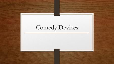 Comedy Devices. Disclaimer: These devices do not appear in comedy alone. They appear in many types of other literary works, but they are heavily employed.