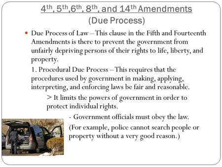 4 th, 5 th,6 th, 8 th, and 14 th Amendments (Due Process) Due Process of Law – This clause in the Fifth and Fourteenth Amendments is there to prevent the.