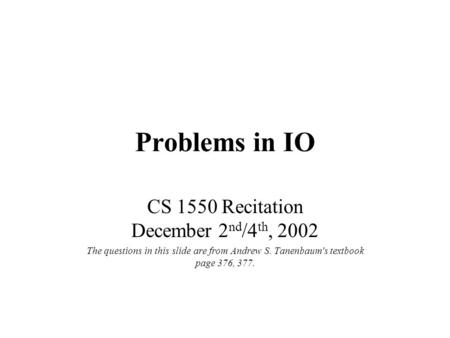 Problems in IO CS 1550 Recitation December 2 nd /4 th, 2002 The questions in this slide are from Andrew S. Tanenbaum's textbook page 376, 377.