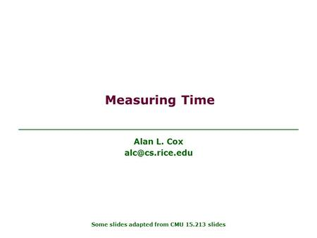 Measuring Time Alan L. Cox Some slides adapted from CMU 15.213 slides.