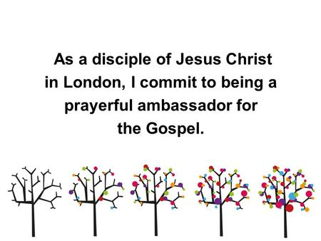 As a disciple of Jesus Christ in London, I commit to being a prayerful ambassador for the Gospel.