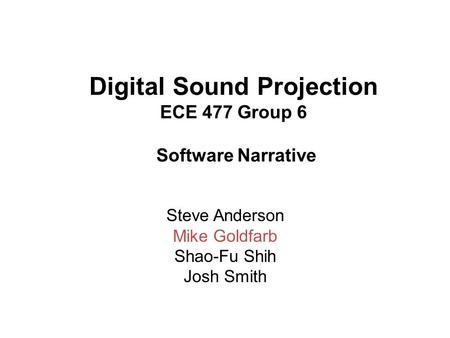 Digital Sound Projection ECE 477 Group 6 Software Narrative Steve Anderson Mike Goldfarb Shao-Fu Shih Josh Smith.