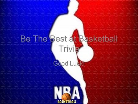 Be The Best at Basketball Trivia Good Luck!. Question 1 Question 2 Question 3 Question 5 Question 4 Question 6 Question 7 Question 8 Question 9 Question.