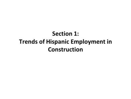 Section 1: Trends of Hispanic Employment in Construction.