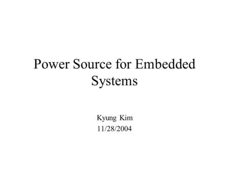 Power Source for Embedded Systems Kyung Kim 11/28/2004.