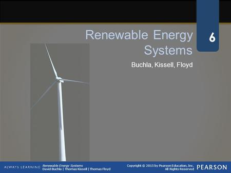 Renewable Energy Systems David Buchla | Thomas Kissell | Thomas Floyd Copyright © 2015 by Pearson Education, Inc. All Rights Reserved Buchla, Kissell,