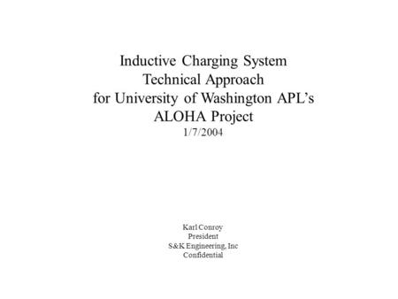 Inductive Charging System Technical Approach for University of Washington APL's ALOHA Project 1/7/2004 Karl Conroy President S&K Engineering, Inc Confidential.