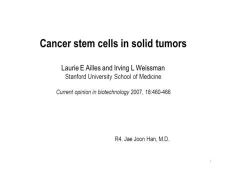 Cancer stem cells in solid tumors Laurie E Ailles and Irving L Weissman Stanford University School of Medicine Current opinion in biotechnology 2007, 18:460-466.