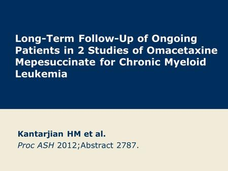 Kantarjian HM et al. Proc ASH 2012;Abstract 2787. Long-Term Follow-Up of Ongoing Patients in 2 Studies of Omacetaxine Mepesuccinate for Chronic Myeloid.