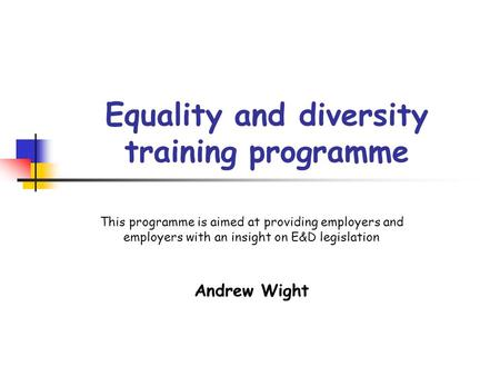 Equality and diversity training programme This programme is aimed at providing employers and employers with an insight on E&D legislation Andrew Wight.