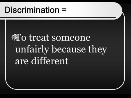 Discrimination =  To treat someone unfairly because they are different.