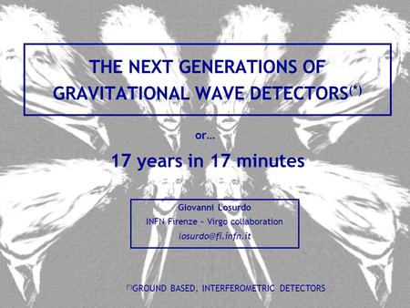 THE NEXT GENERATIONS OF GRAVITATIONAL WAVE DETECTORS (*) Giovanni Losurdo INFN Firenze – Virgo collaboration (*) GROUND BASED, INTERFEROMETRIC.