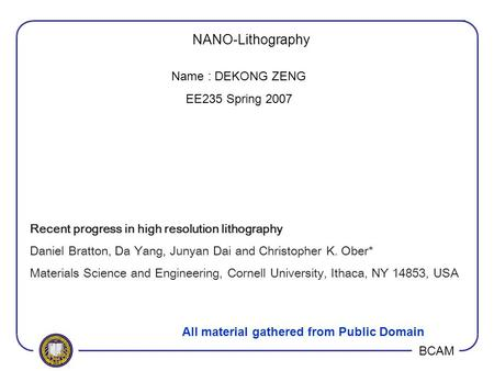 BCAM NANO-Lithography Recent progress in high resolution lithography Daniel Bratton, Da Yang, Junyan Dai and Christopher K. Ober* Materials Science and.